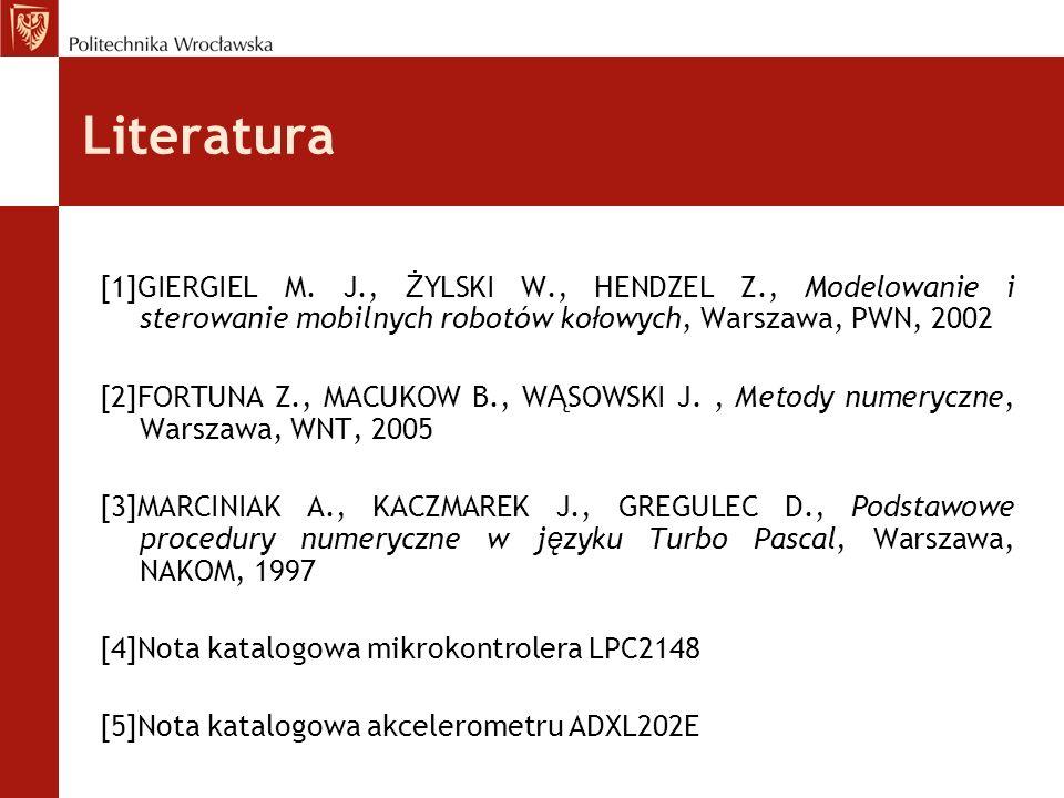 Literatura [1]GIERGIEL M. J., ŻYLSKI W., HENDZEL Z., Modelowanie i sterowanie mobilnych robotów kołowych, Warszawa, PWN, 2002.